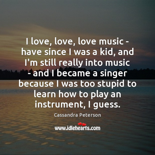 I love, love, love music – have since I was a kid, Cassandra Peterson Picture Quote
