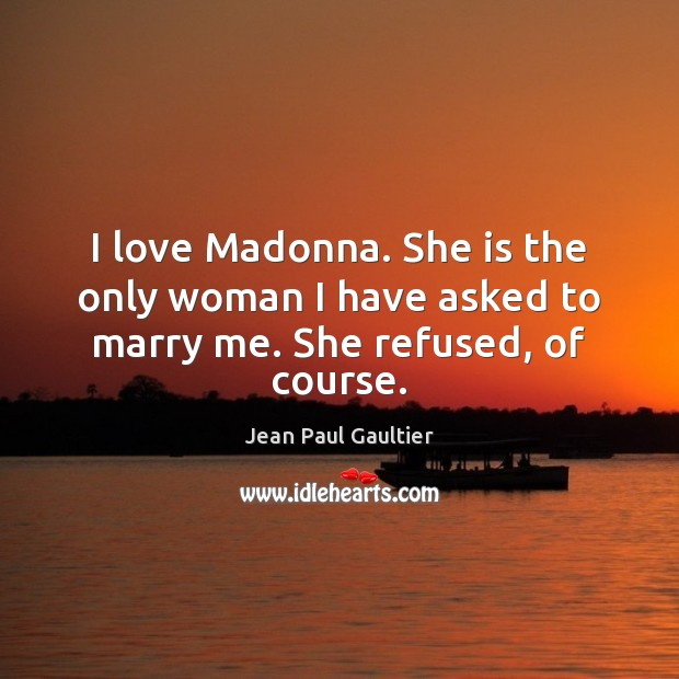 I love Madonna. She is the only woman I have asked to marry me. She refused, of course. Image