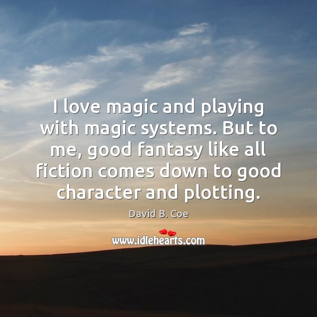 I love magic and playing with magic systems. But to me, good Good Character Quotes Image
