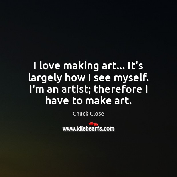 I love making art… It's largely how I see myself. I'm an Chuck Close Picture Quote
