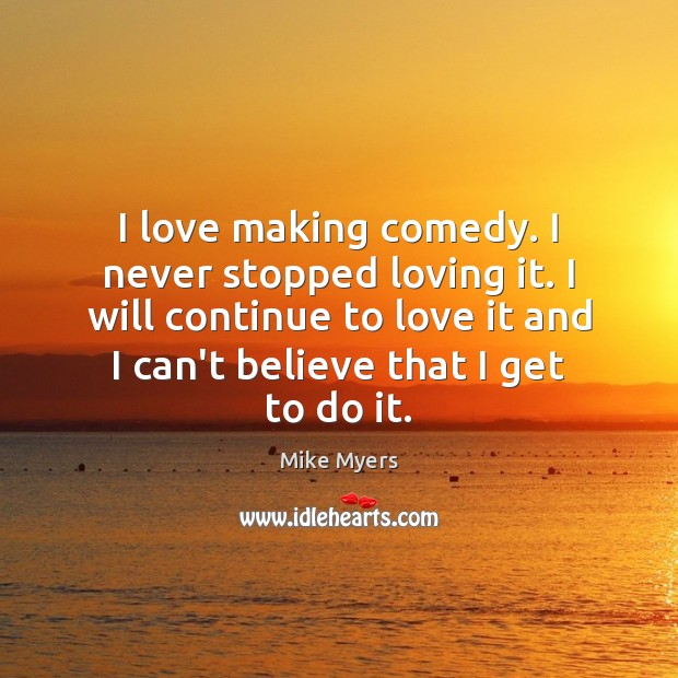 I love making comedy. I never stopped loving it. I will continue Mike Myers Picture Quote