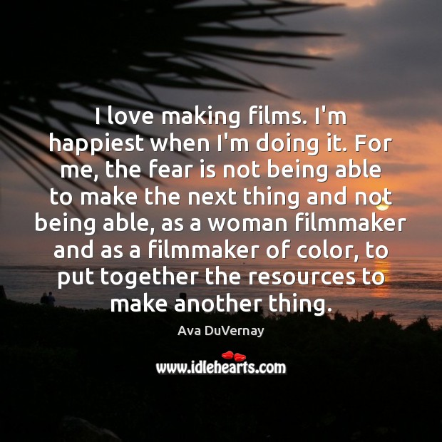 I love making films. I'm happiest when I'm doing it. For me, Fear Quotes Image