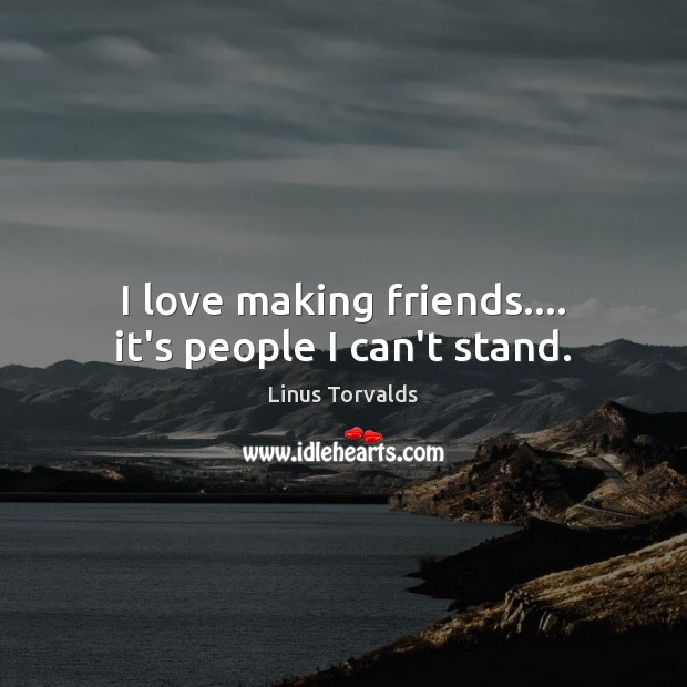 I love making friends…. it's people I can't stand. Image