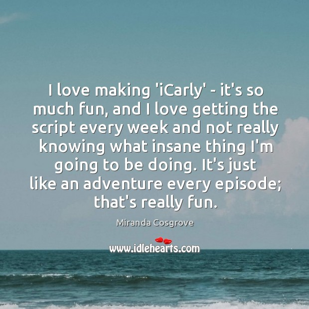 Image, I love making 'iCarly' – it's so much fun, and I love