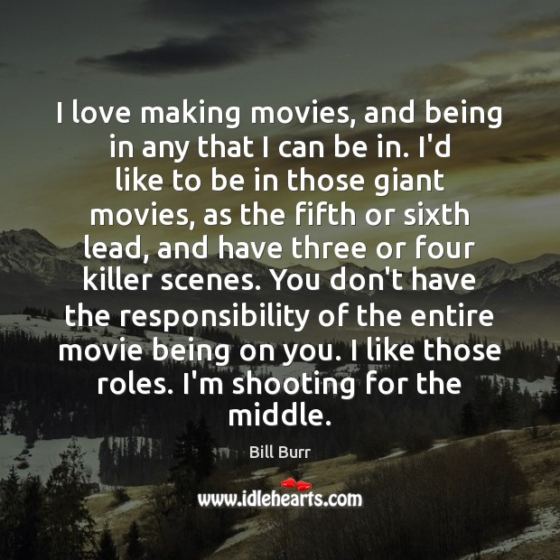 Image, I love making movies, and being in any that I can be