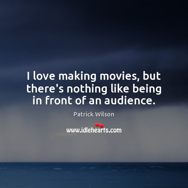 I love making movies, but there's nothing like being in front of an audience. Making Love Quotes Image