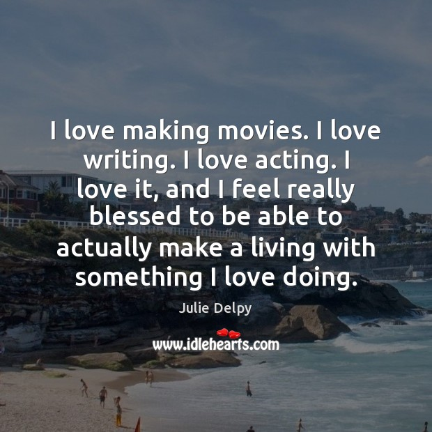 I love making movies. I love writing. I love acting. I love Julie Delpy Picture Quote
