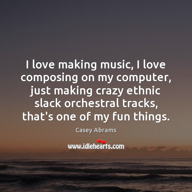 I love making music, I love composing on my computer, just making Making Love Quotes Image