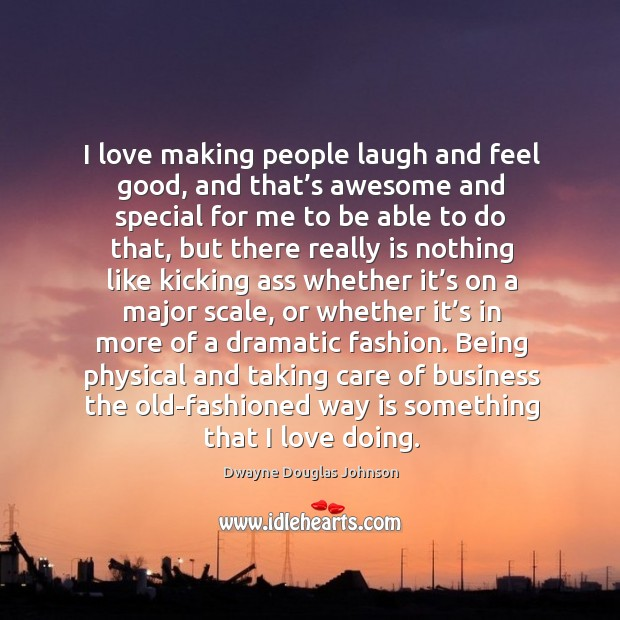 I love making people laugh and feel good, and that's awesome and special for me Dwayne Douglas Johnson Picture Quote