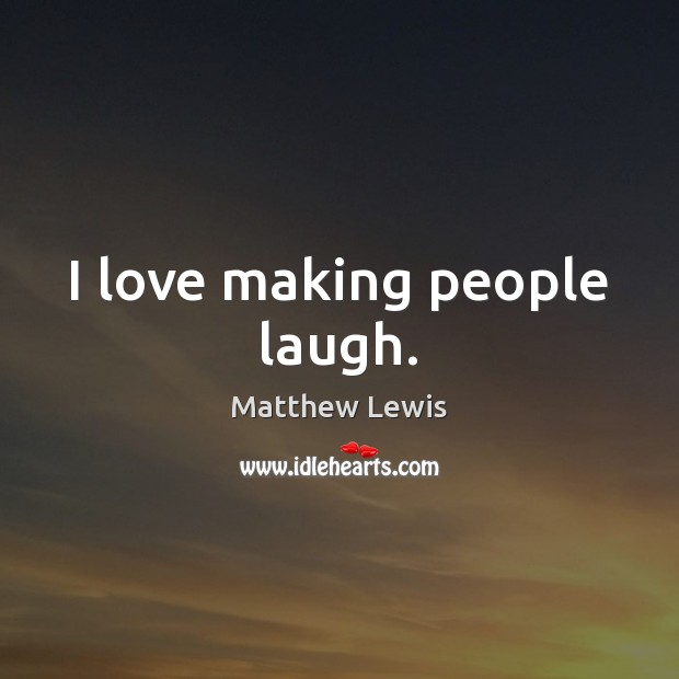 I love making people laugh. Making Love Quotes Image