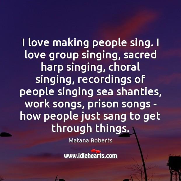 I love making people sing. I love group singing, sacred harp singing, Image