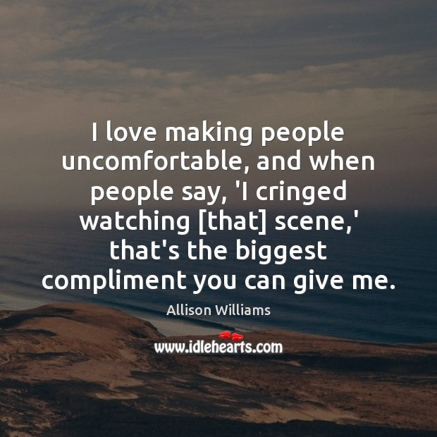 Image, I love making people uncomfortable, and when people say, 'I cringed watching [