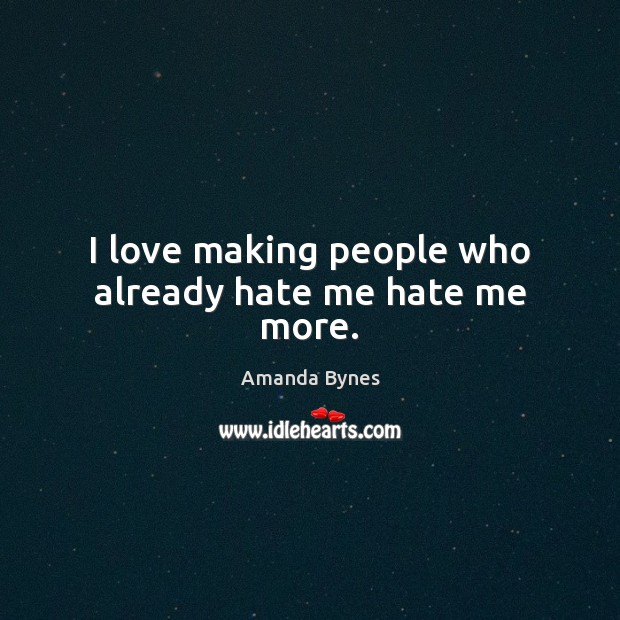Image, I love making people who already hate me hate me more.