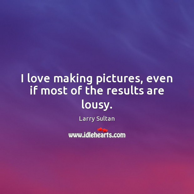 I love making pictures, even if most of the results are lousy. Making Love Quotes Image