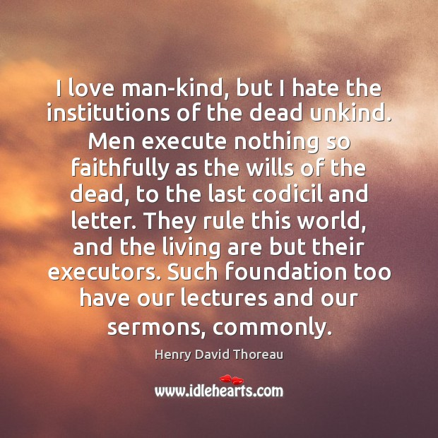 I love man-kind, but I hate the institutions of the dead unkind. Henry David Thoreau Picture Quote