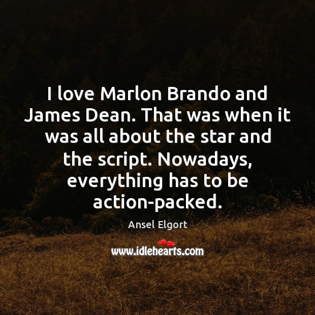 Image, I love Marlon Brando and James Dean. That was when it was