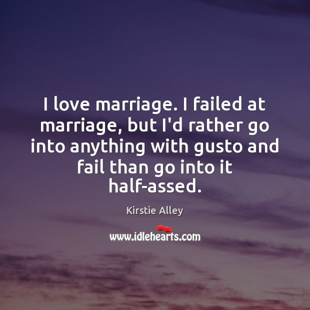 I love marriage. I failed at marriage, but I'd rather go into Kirstie Alley Picture Quote