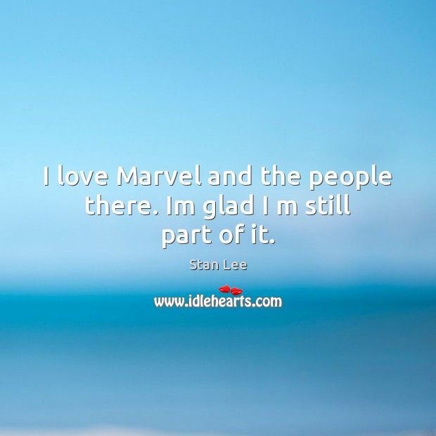 I love Marvel and the people there. Im glad I m still part of it. Stan Lee Picture Quote