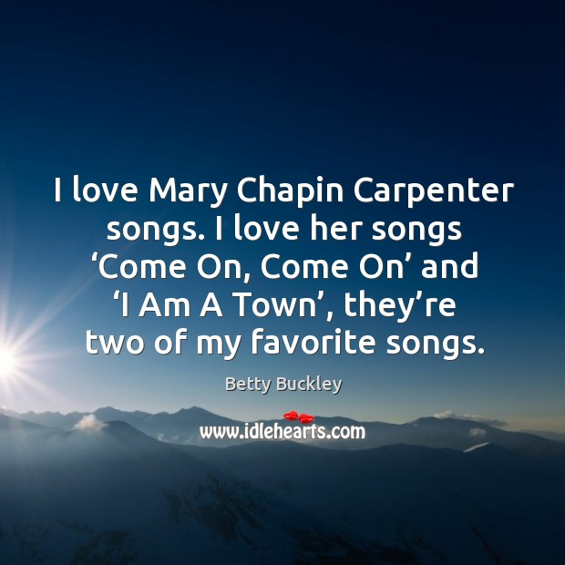 Image, I love mary chapin carpenter songs. I love her songs 'come on, come on' and 'i am a town', they're two of my favorite songs.