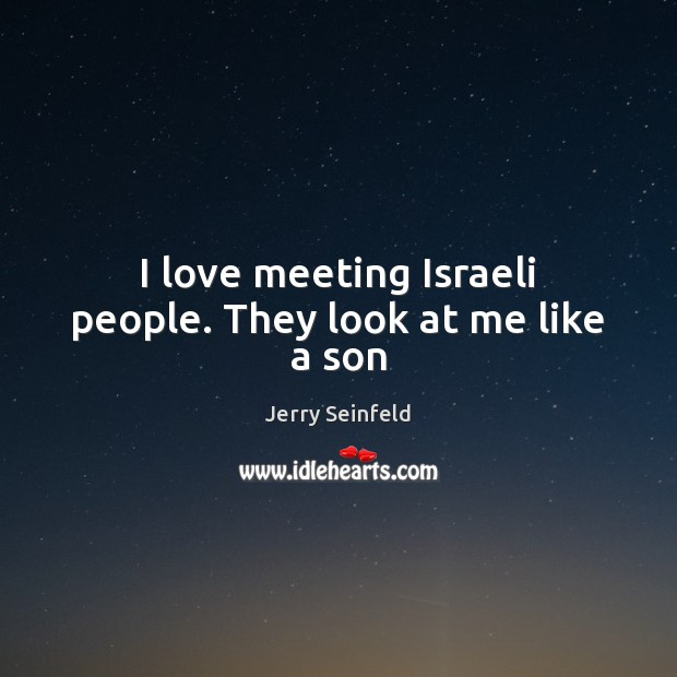 I love meeting Israeli people. They look at me like a son Jerry Seinfeld Picture Quote