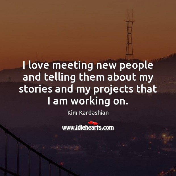 I love meeting new people and telling them about my stories and Kim Kardashian Picture Quote