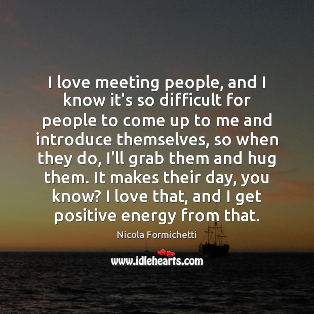 I love meeting people, and I know it's so difficult for people Image
