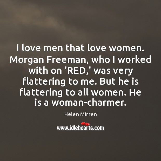 I love men that love women. Morgan Freeman, who I worked with Helen Mirren Picture Quote