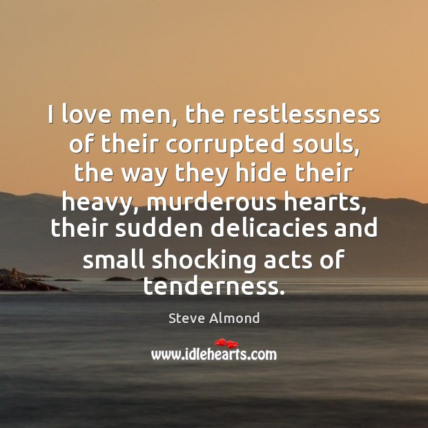 I love men, the restlessness of their corrupted souls, the way they Steve Almond Picture Quote