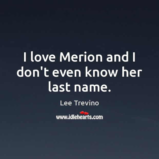 I love Merion and I don't even know her last name. Lee Trevino Picture Quote