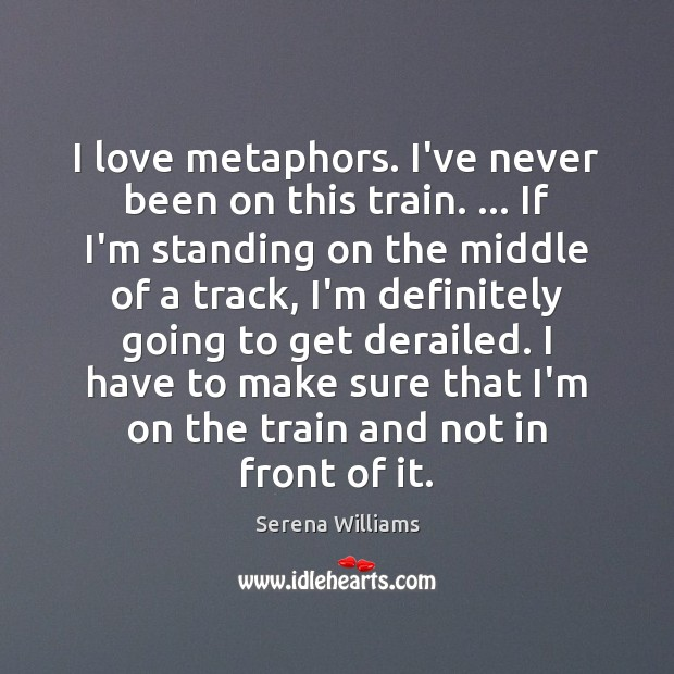 I love metaphors. I've never been on this train. … If I'm standing Serena Williams Picture Quote