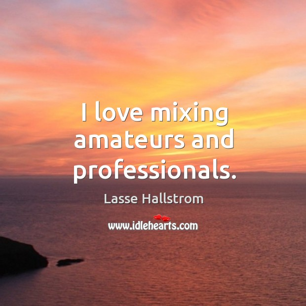 I love mixing amateurs and professionals. Lasse Hallstrom Picture Quote
