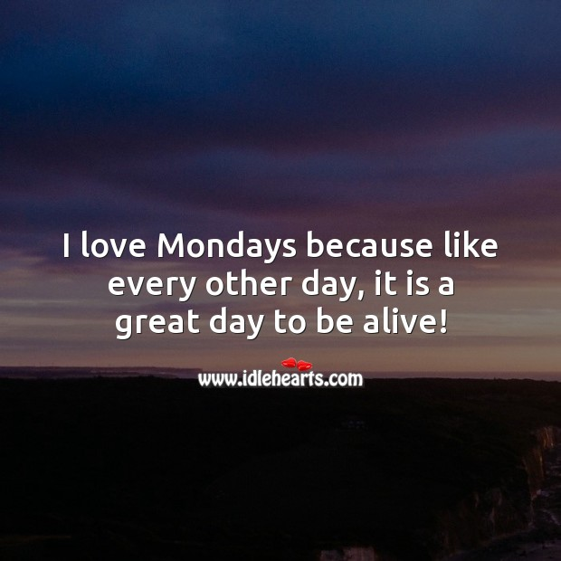 I love Mondays because like every other day, it is a great day to be alive! Image