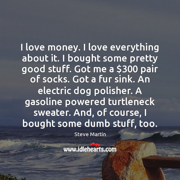I love money. I love everything about it. I bought some pretty Steve Martin Picture Quote