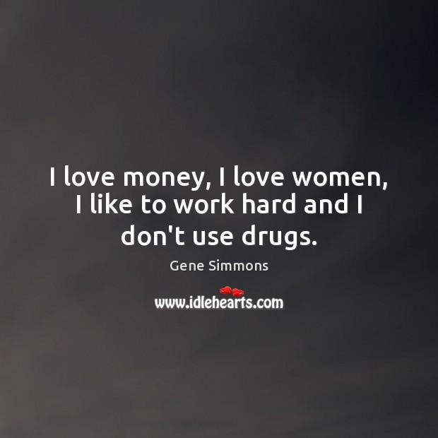 I Love Money I Love Women I Like To Work Hard And I Dont Use Drugs