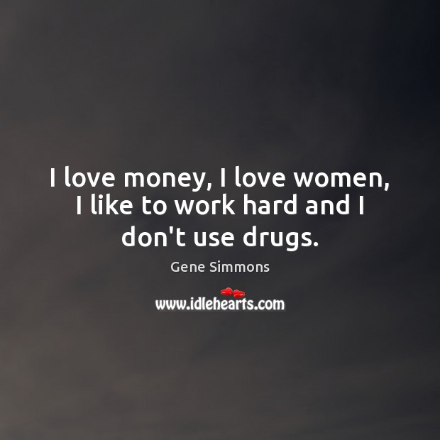 I love money, I love women, I like to work hard and I don't use drugs. Gene Simmons Picture Quote