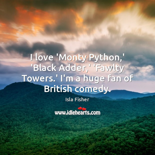 Image, I love 'Monty Python,' 'Black Adder,' 'Fawlty Towers.' I'm a huge fan of British comedy.