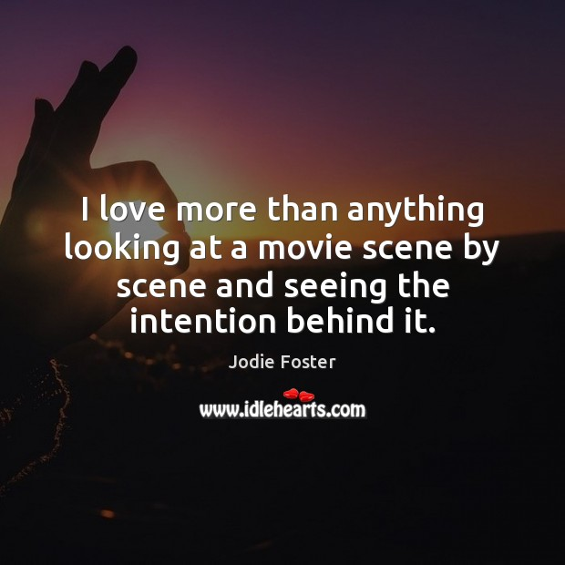 I love more than anything looking at a movie scene by scene Jodie Foster Picture Quote