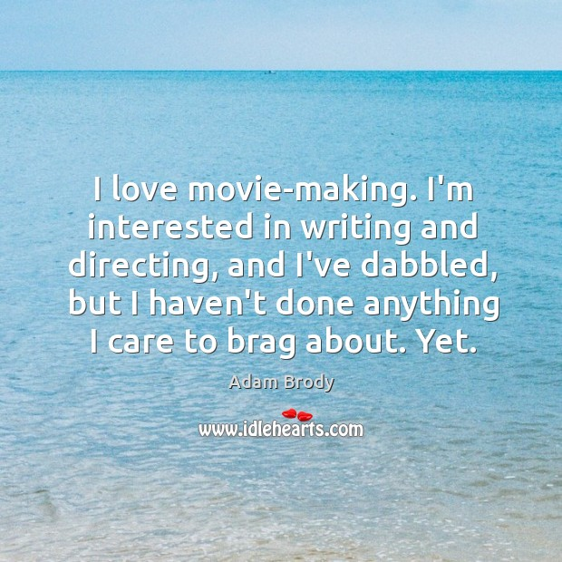 I love movie-making. I'm interested in writing and directing, and I've dabbled, Image