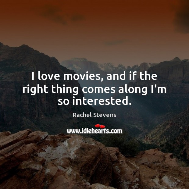 I love movies, and if the right thing comes along I'm so interested. Rachel Stevens Picture Quote