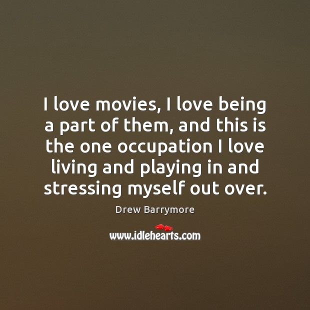 I love movies, I love being a part of them, and this Drew Barrymore Picture Quote