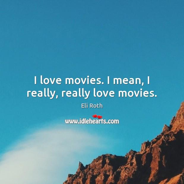 Image, I love movies. I mean, I really, really love movies.