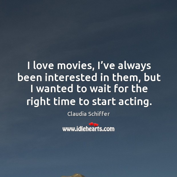 I love movies, I've always been interested in them, but I wanted to wait for the right time to start acting. Claudia Schiffer Picture Quote