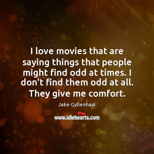 I love movies that are saying things that people might find odd Jake Gyllenhaal Picture Quote