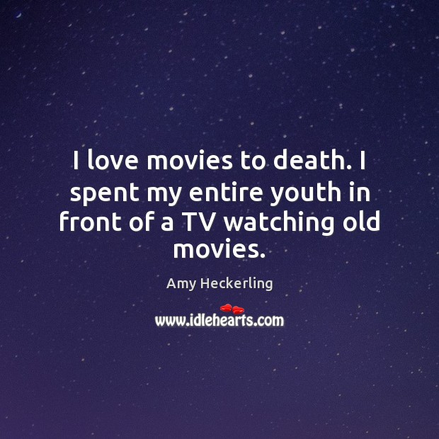 I love movies to death. I spent my entire youth in front of a TV watching old movies. Image