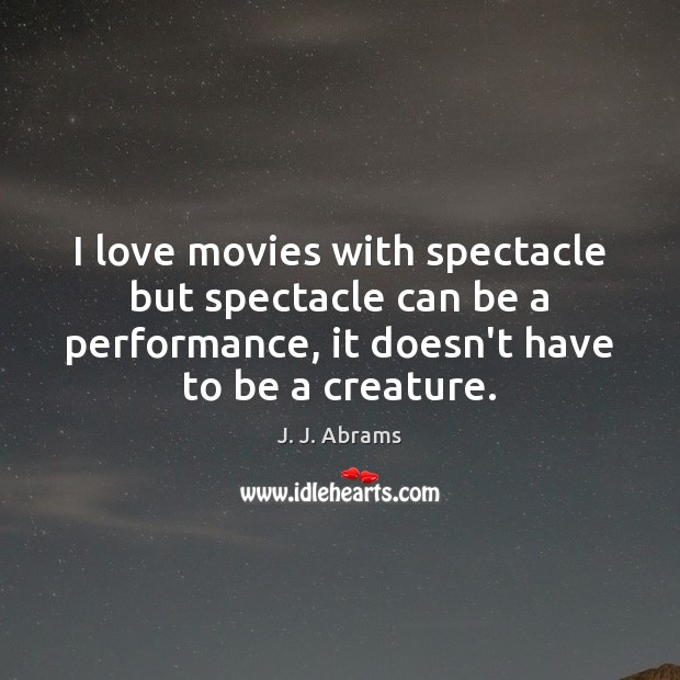 I love movies with spectacle but spectacle can be a performance, it Image