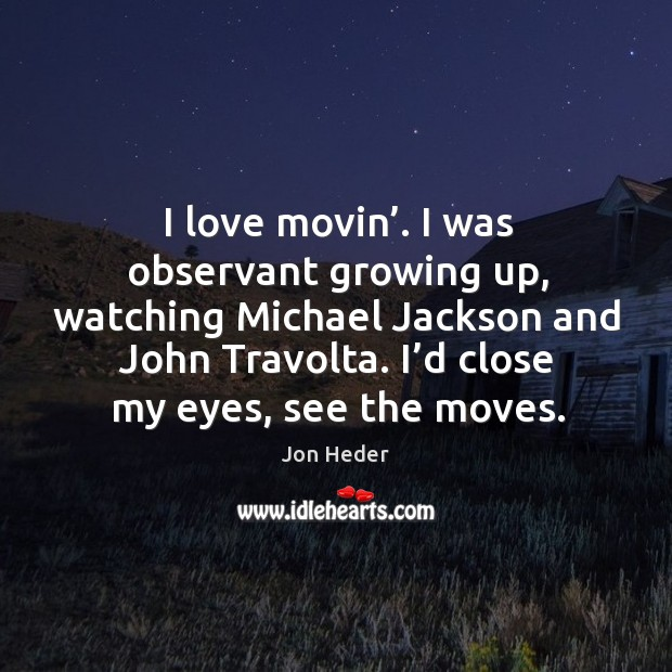 I love movin'. I was observant growing up, watching michael jackson and john travolta. Jon Heder Picture Quote