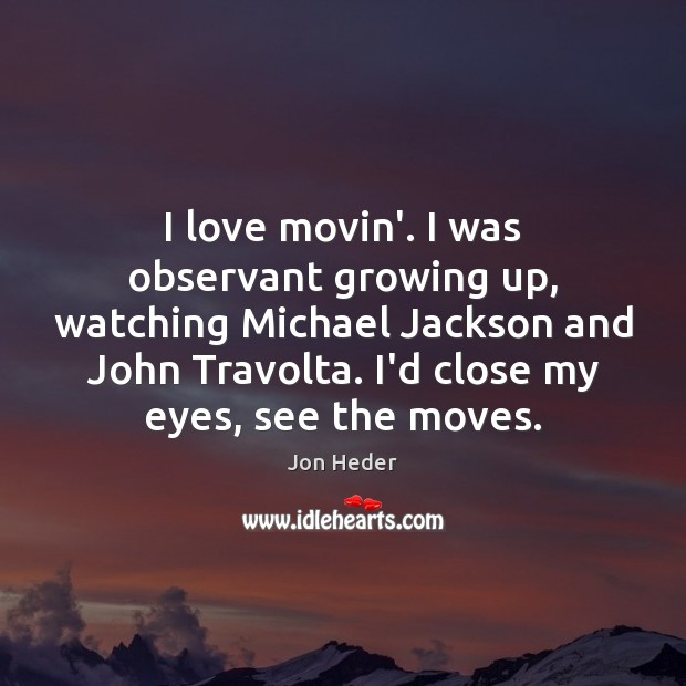 I love movin'. I was observant growing up, watching Michael Jackson and Jon Heder Picture Quote