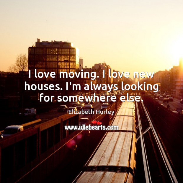I love moving. I love new houses. I'm always looking for somewhere else. Elizabeth Hurley Picture Quote