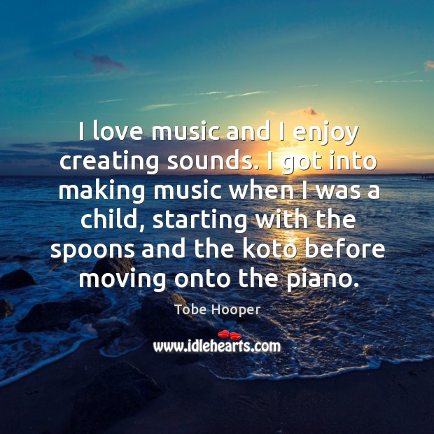 I love music and I enjoy creating sounds. I got into making music when I was a child, starting with the spoons and Tobe Hooper Picture Quote