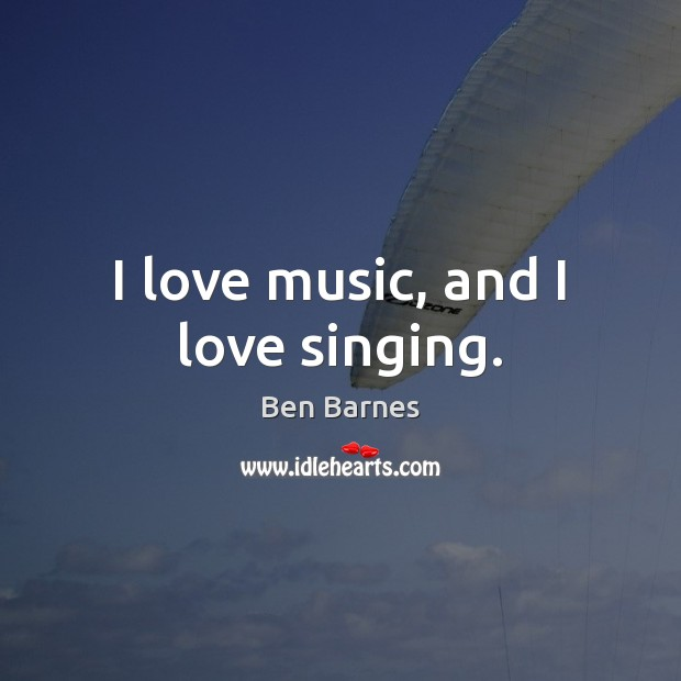 I love music, and I love singing. Ben Barnes Picture Quote